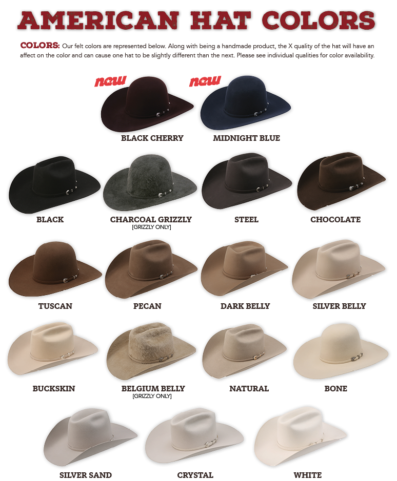 Colors: Our felt colors are represented below. Along with being a handmade product, the X quality of the hat will have an affect on the color and can cause one hat to be slightly different than the next. Please see individual qualities for color availability.